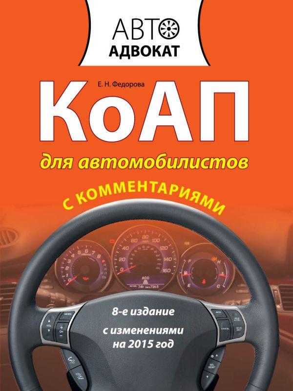 КоАП для автомобилистов с комментариями. С изменениями на 2015 год. 8-е издание Федорова Е.Н.