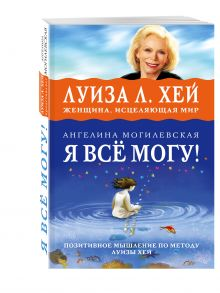 Могилевская А. - Я ВСЁ МОГУ! Позитивное мышление по методу Луизы Хей обложка книги