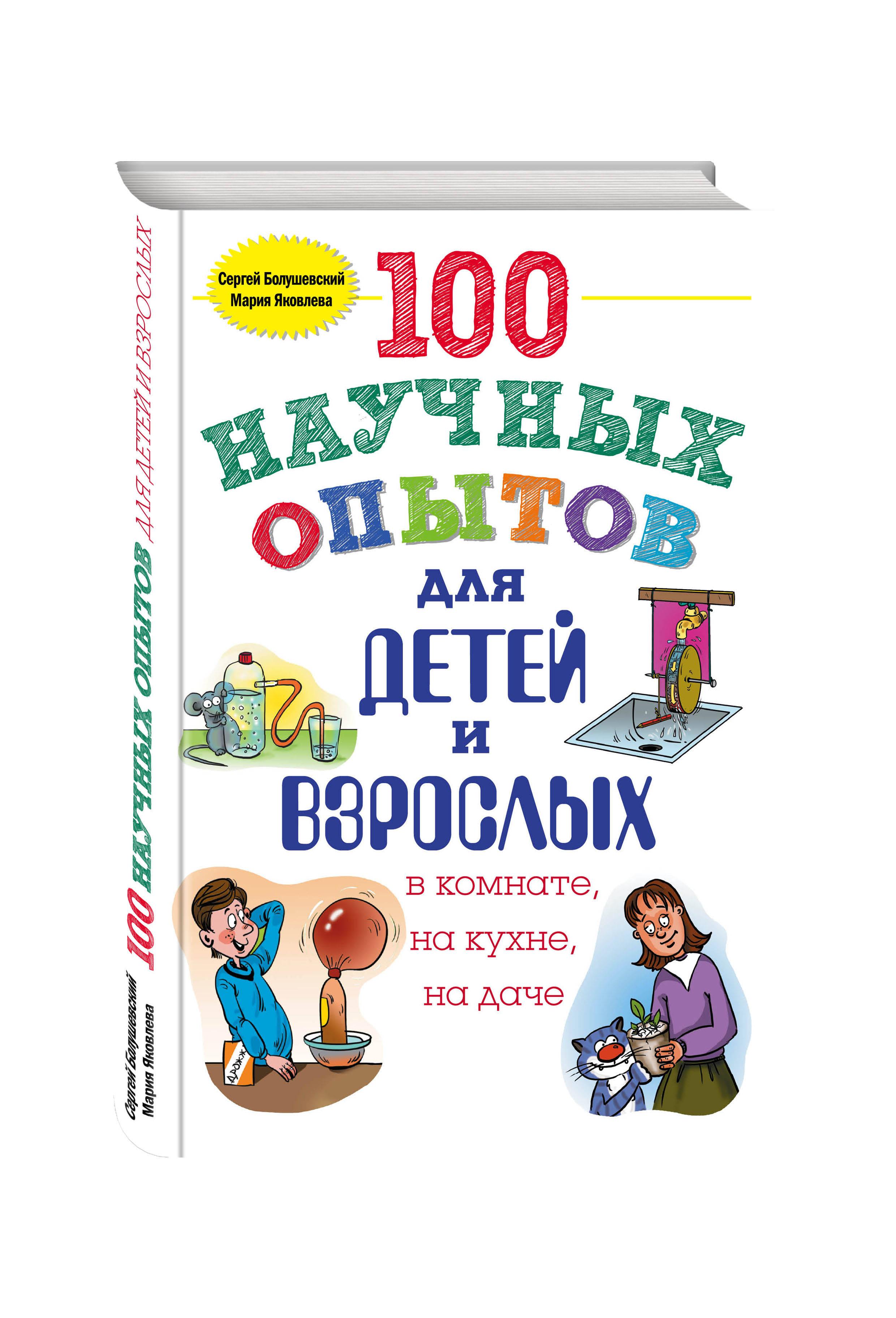 100 научных опытов для детей и взрослых в комнате, на кухне и на даче ( Болушевский С.В., Яковлева М.А.  )