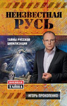 Обложка Неизвестная Русь. Тайны русской цивилизации Игорь Прокопенко