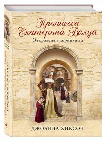Хиксон Дж. - Принцесса Екатерина Валуа. Откровения кормилицы обложка книги