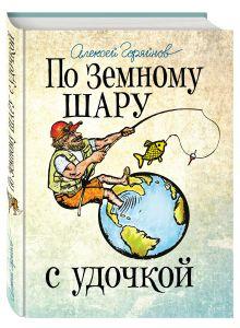 Горяйнов А.Г. - По земному шару с удочкой. Записки матерого рыболова, путешествующего по миру обложка книги