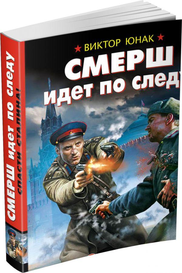 СМЕРШ идет по следу. Спасти Сталина! Юнак В.В.