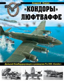 Обложка «Кондоры» Люфтваффе. Дальний бомбардировщик и разведчик Fw 200 «Condor» Андрей Харук