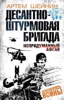 Шейнин А.Г. - Десантно-штурмовая бригада. Непридуманный Афган обложка книги