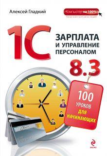 Гладкий А.А. - 1С Зарплата и управление персоналом 8.3. 100 уроков для начинающих обложка книги