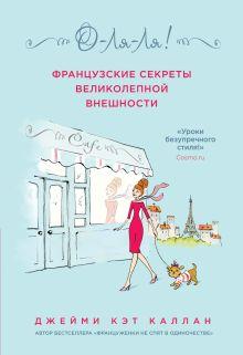 Каллан Дж. - О-ЛЯ-ЛЯ! Французские секреты великолепной внешности обложка книги