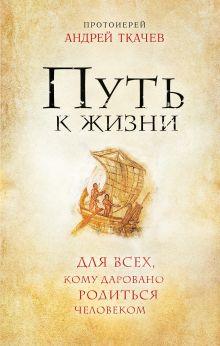 Протоиерей Андрей Ткачев - Путь к Жизни для всех, кому даровано родиться человеком обложка книги