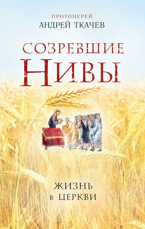 Созревшие нивы. Жизнь в Церкви Автор : Протоиерей Ткачев Андрей