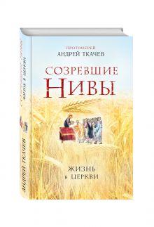 Протоиерей Андрей Ткачев - Созревшие нивы. Жизнь в Церкви обложка книги