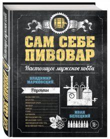 Марковский В.А., Белецкий И.В. - Сам себе пивовар. Первая пивная книга от российских блогеров обложка книги