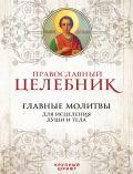 Православный целебник. Главные молитвы для исцеления души и тела