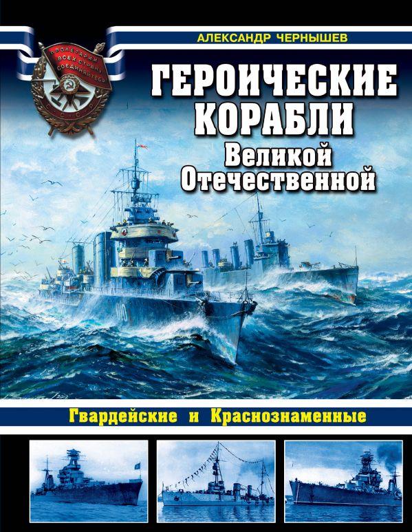 Героические корабли Великой Отечественной. Гвардейские и Краснознаменные Чернышев А.А.
