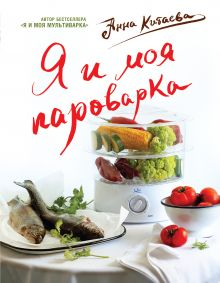 Обложка Я и моя Пароварка(серия Кулинарные книги Анны Китаевой) Анна Китаева