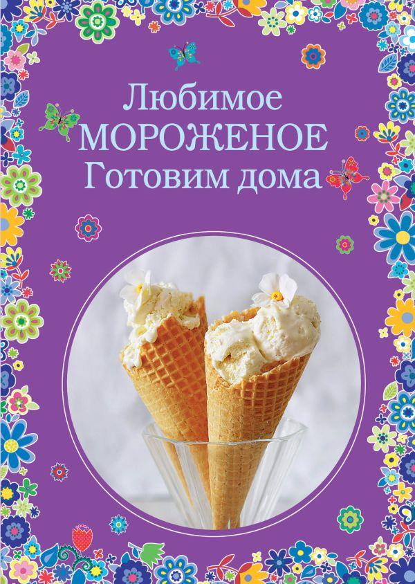 Любимое мороженое. Готовим дома Жук К.В., Серебрякова Н.Э.