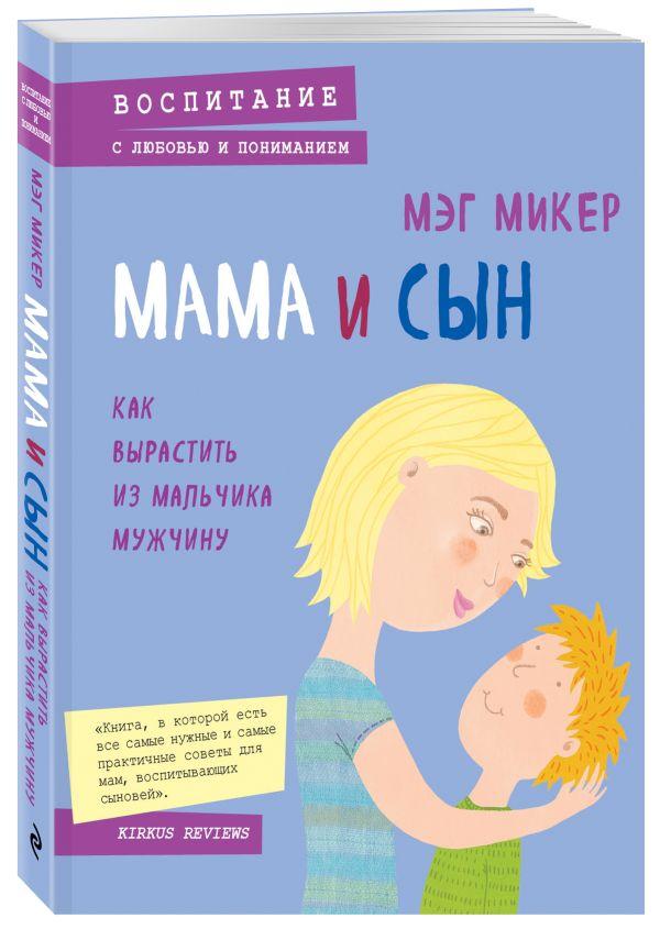Мама и сын. Как вырастить из мальчика мужчину Микер М.