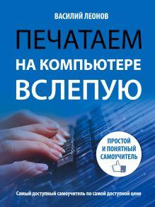 Леонов В. - Печатаем на компьютере вслепую. Простой и понятный самоучитель обложка книги