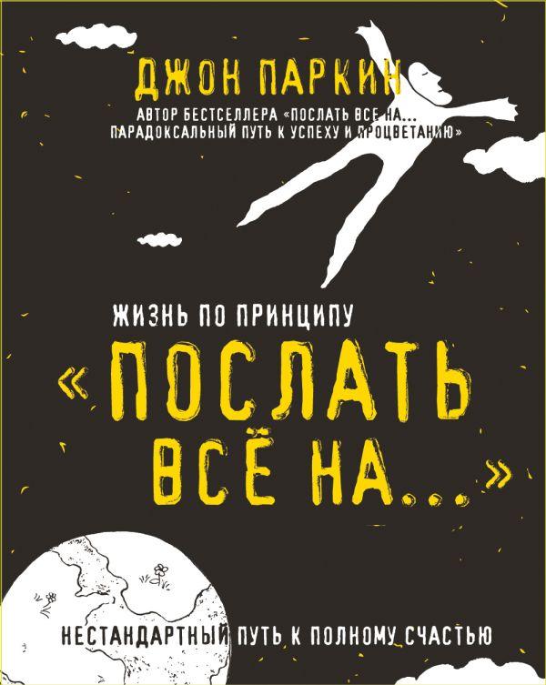 Книга Жизнь по принципу Послать все на Нестандартный путь к полному счастью  Джон Паркин купить, скачать, читать онлайн отзывы и рецензии   ISBN ... 0fd80c00111