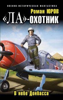 Юров Р.А. - «Ла»-охотник. В небе Донбасса обложка книги
