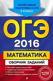 Кочагин В.В., Кочагина М.Н. - ОГЭ-2016. Математика : Сборник заданий : 9 класс обложка книги