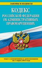 Кодекс Российской Федерации об административных правонарушениях : текст с изм. и доп. на 1 марта 2015 г.