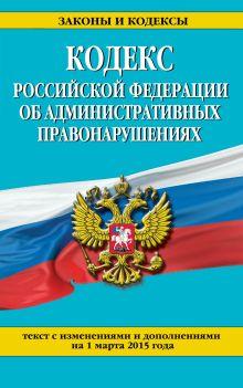 - Кодекс Российской Федерации об административных правонарушениях : текст с изм. и доп. на 1 марта 2015 г. обложка книги
