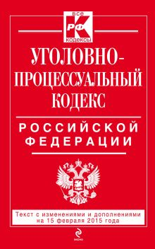 - Уголовно-процессуальный кодекс Российской Федерации : текст с изм. и доп. на 15 февраля 2015 г. обложка книги