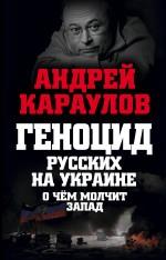 Геноцид русских на Украине. О чем молчит Запад Караулов А.В.