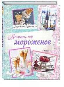 Серебрякова Н.Э., Савинова Н.А., Жук К.В. - Домашнее мороженое. Вкусно, как в Италии! обложка книги