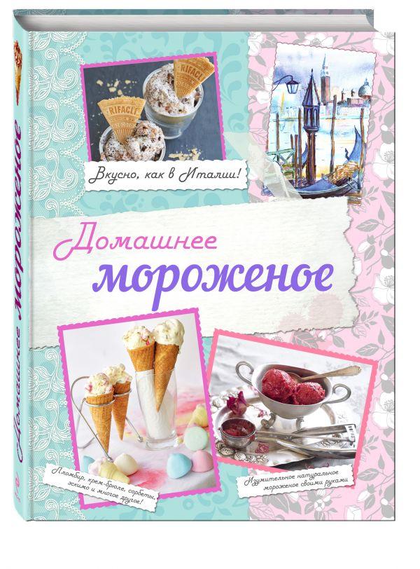 Домашнее мороженое. Вкусно, как в Италии! Серебрякова Н.Э., Савинова Н.А., Жук К.В.