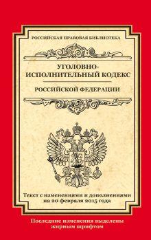 - Уголовно-исполнительный кодекс Российской Федерации: текст с изм. и доп. на 20 февраля 2015 г. обложка книги