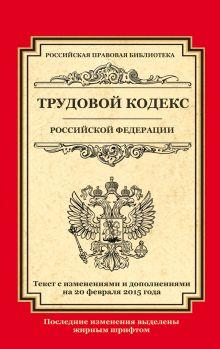 - Трудовой кодекс Российской Федерации: текст с изм. и доп. на 20 февраля 2015 г. обложка книги