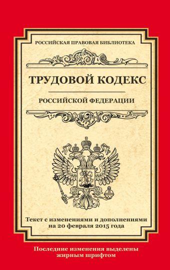 Трудовой кодекс Российской Федерации: текст с изм. и доп. на 20 февраля 2015 г.