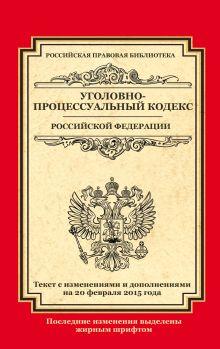 - Уголовно-процессуальный кодекс Российской Федерации: текст с изм. и доп. на 20 февраля 2015 г. обложка книги