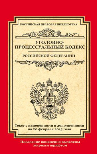 Уголовно-процессуальный кодекс Российской Федерации: текст с изм. и доп. на 20 февраля 2015 г.