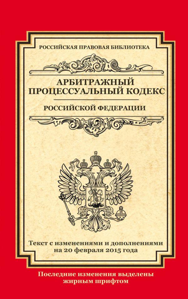 Арбитражный процессуальный кодекс Российской Федерации: текст с изм. и доп. на 20 февраля 2015 г.