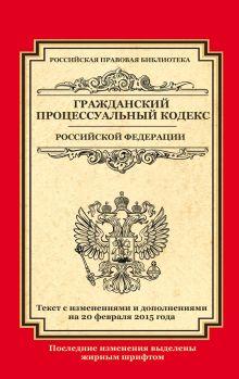 - Гражданский процессуальный кодекс Российской Федерации: текст с изм. и доп. на 20 февраля 2015 г. обложка книги