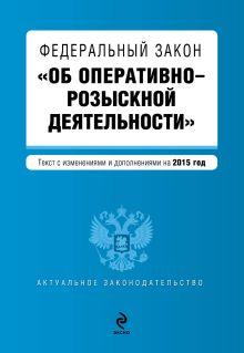 - Федеральный закон Об оперативно-розыскной деятельности. Текст с изменениями и дополнениями на 2015 год обложка книги