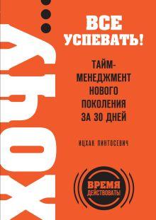 Пинтосевич И. - ХОЧУ… все успевать! Тайм-менеджмент нового поколения за 30 дней обложка книги