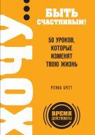 Бретт Р. - ХОЧУ… быть счастливым! 50 уроков, которые изменят твою жизнь' обложка книги
