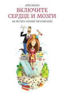 Бикбаева Д. - Включите сердце и мозги. Как построить успешный творческий бизнес обложка книги