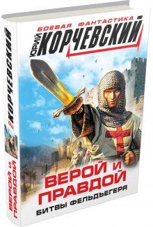 Корчевский Ю.Г. - Верой и правдой. Битвы фельдъегеря обложка книги