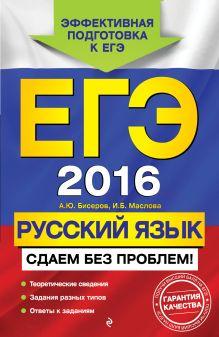 Бисеров А.Ю., Маслова И.Б. - ЕГЭ-2016. Русский язык. Сдаем без проблем! обложка книги