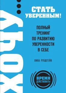 Рубштейн Н.В. - ХОЧУ… стать уверенным! Полный тренинг по развитию уверенности в себе обложка книги