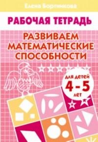 Развиваем математические способности (для детей 4-5 лет). Рабочая тетрадь. Бортникова