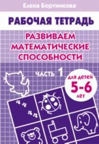 Развиваем математические способности (для детей 4-5 лет) часть 1. Рабочая тетрадь. Бортникова