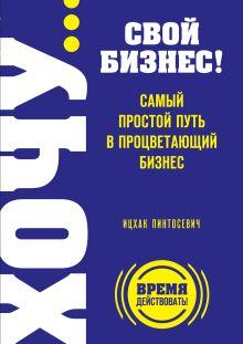 Пинтосевич И. - ХОЧУ… свой бизнес! Самый простой путь в процветающий бизнес обложка книги