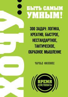 ХОЧУ… быть самым умным! 300 задач: логика, креатив, быстрое, нестандартное, тактическое, образное мышление обложка книги
