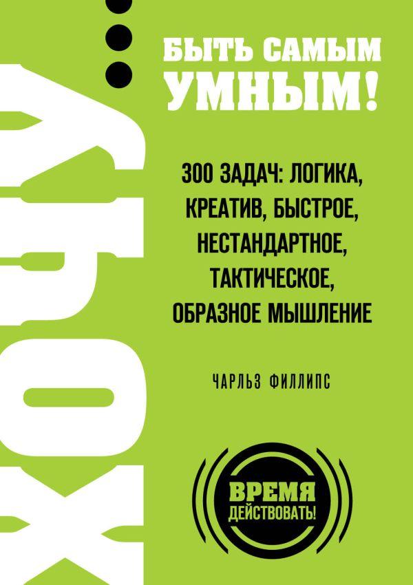 ХОЧУ… быть самым умным! 300 задач: логика, креатив, быстрое, нестандартное, тактическое, образное мышление Филлипс Ч.