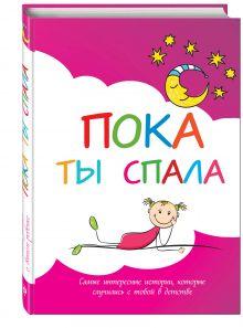 - Пока ты спала. Самые интересные истории, которые случились с тобой в детстве обложка книги
